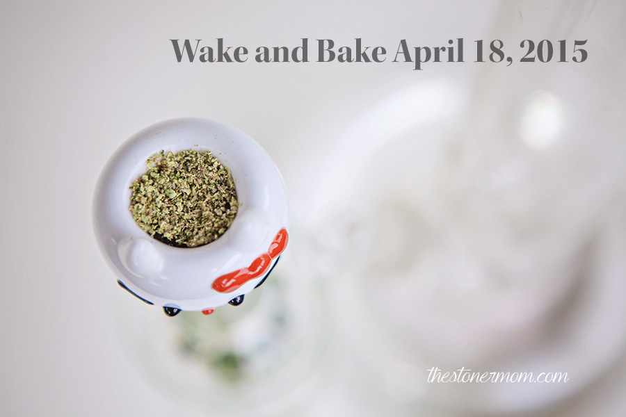 Wake and Bake: April 18, 2015