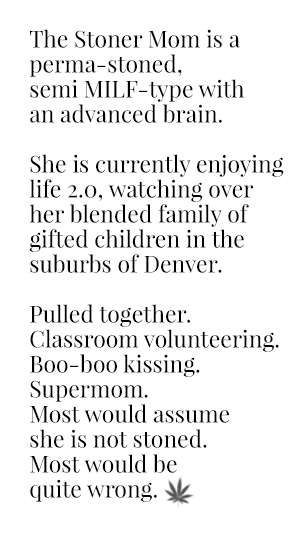 The Stoner Mom is a perma-stoned, semi MILF-type with an advanced brain.  She is currently enjoying life 2.0, watching over her blended family of gifted children in the suburbs of Denver.  Pulled together.  Classroom volunteering.  Boo-boo kissing.  Supermom.  Most would assume she is not stoned. Most would be quite wrong.