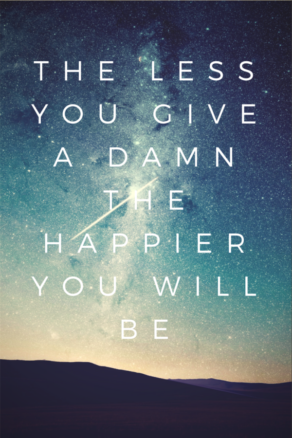 The Less you give a damn the happier you will be