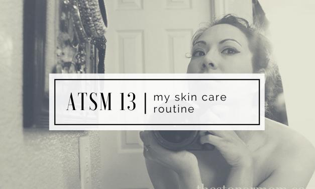 ATSM 13 | My Skin Care Routine