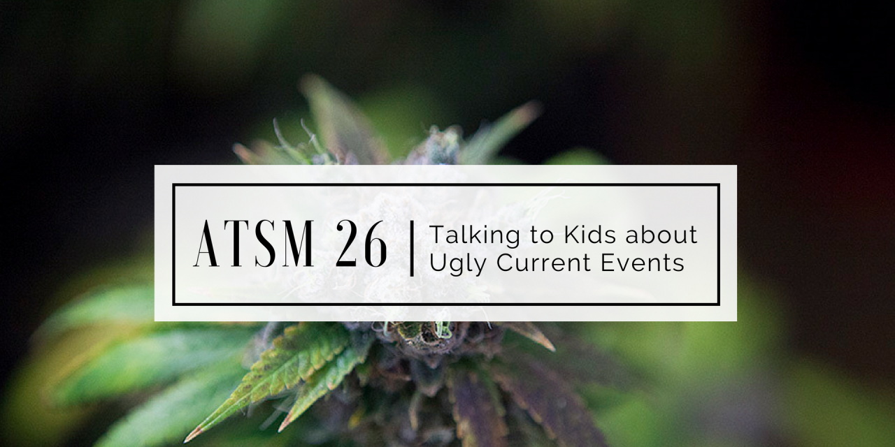 ATSM 26 | Talking to Kids about Ugly Current Events