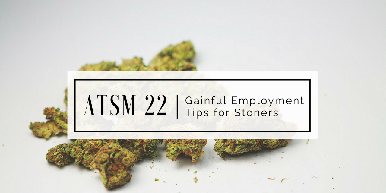 ATSM 22 | Gainful Employment Tips for Stoners