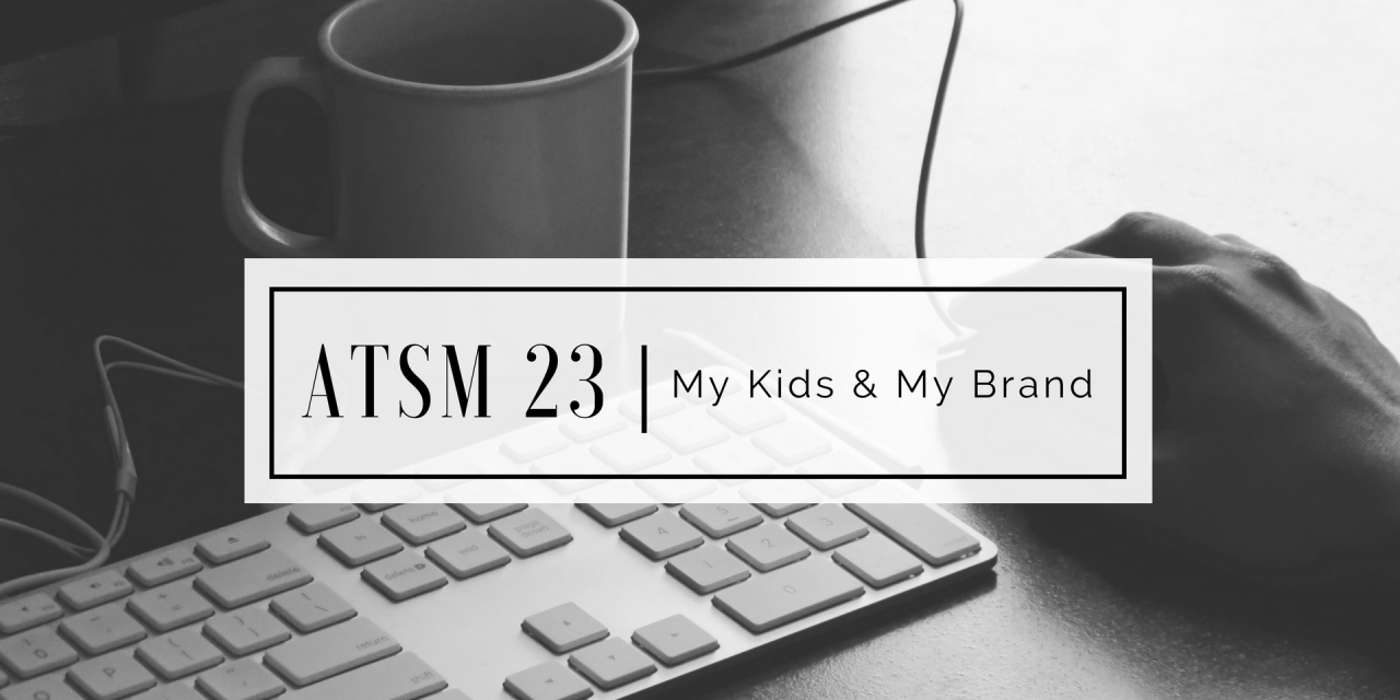 ATSM 23 | My Kids & My Brand