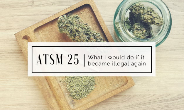 ATSM 25 | what I would do if Cannabis became illegal again