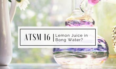 ATSM 16   Lemon Juice in Bong Water?