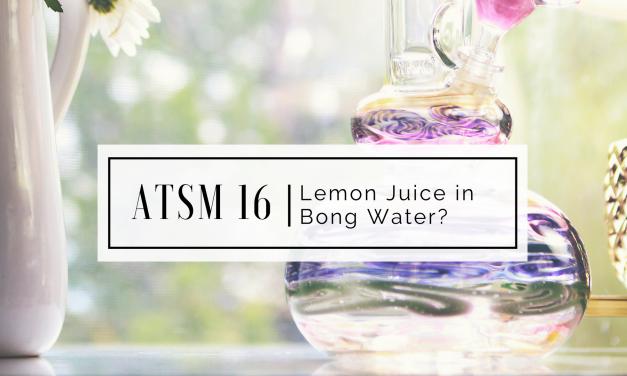 ATSM 16 | Lemon Juice in Bong Water?