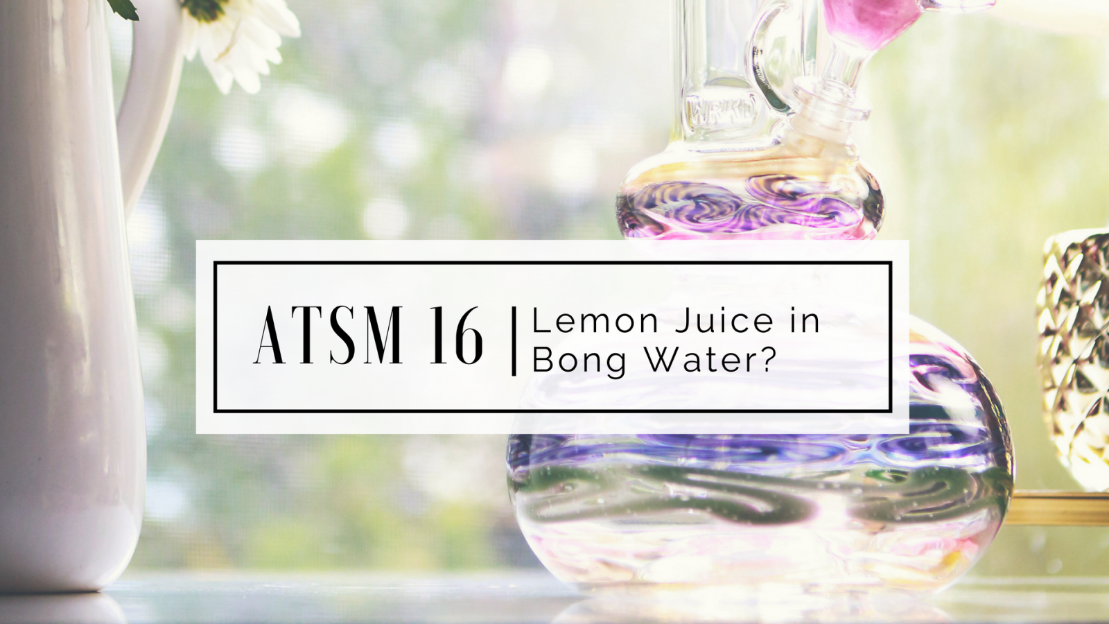 ATSM 16 | Lemon Juice in Bong Water? - The Stoner Mom