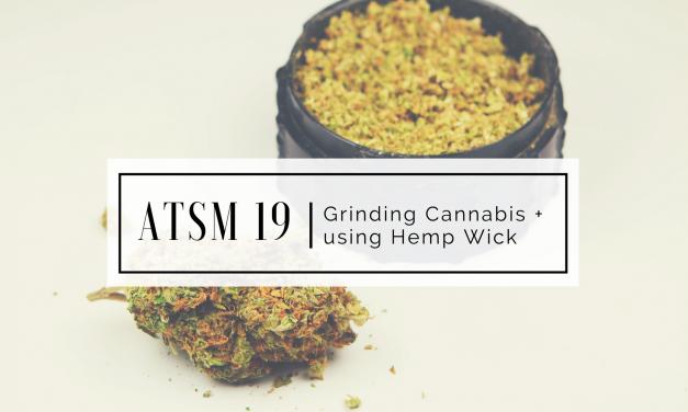 ATSM 19 | Grinding Cannabis + Hemp Wick Recommendations