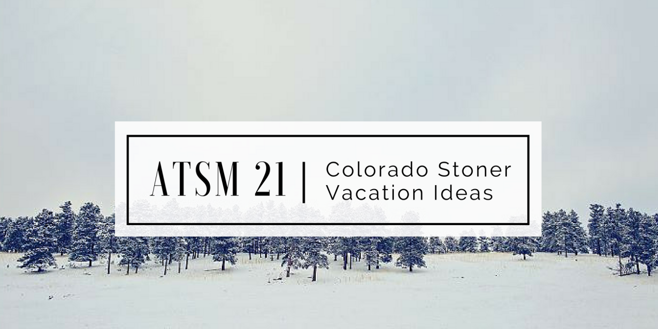 ATSM 21 | Colorado Stoner Vacation Ideas