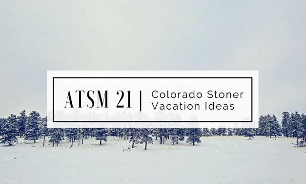 ATSM 21 | Colorado Stoner Vacation Ideas
