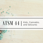 ATSM 44 | Kids, Cannabis, and Seizures
