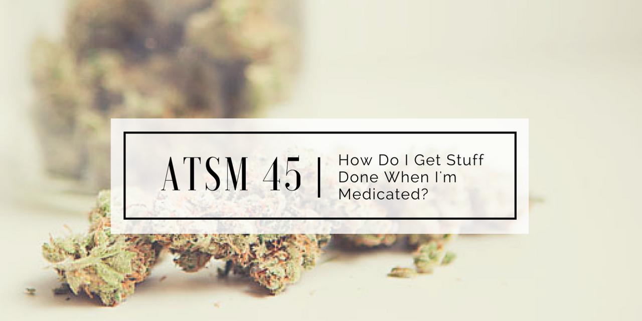 ATSM 45 | How Do I Get Stuff Done When I'm High?