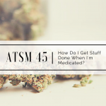 ATSM 45 | How Do I Get Stuff Done When I'm High?