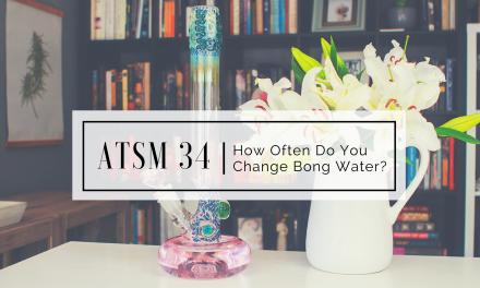 ATSM 34 | How Often Do You Change Your Bong Water?