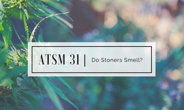 ATSM 31 | Do Stoners Smell?