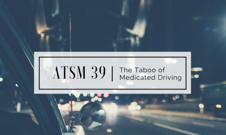 ATSM 39 | The Taboo of Medicated Driving