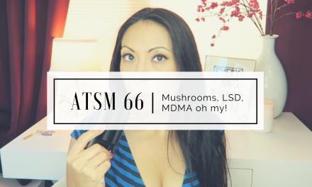 ATSM 66 | Mushrooms, LSD, MDMA oh my!