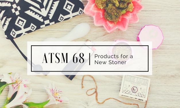 ATSM 68 | Products for a New Stoner