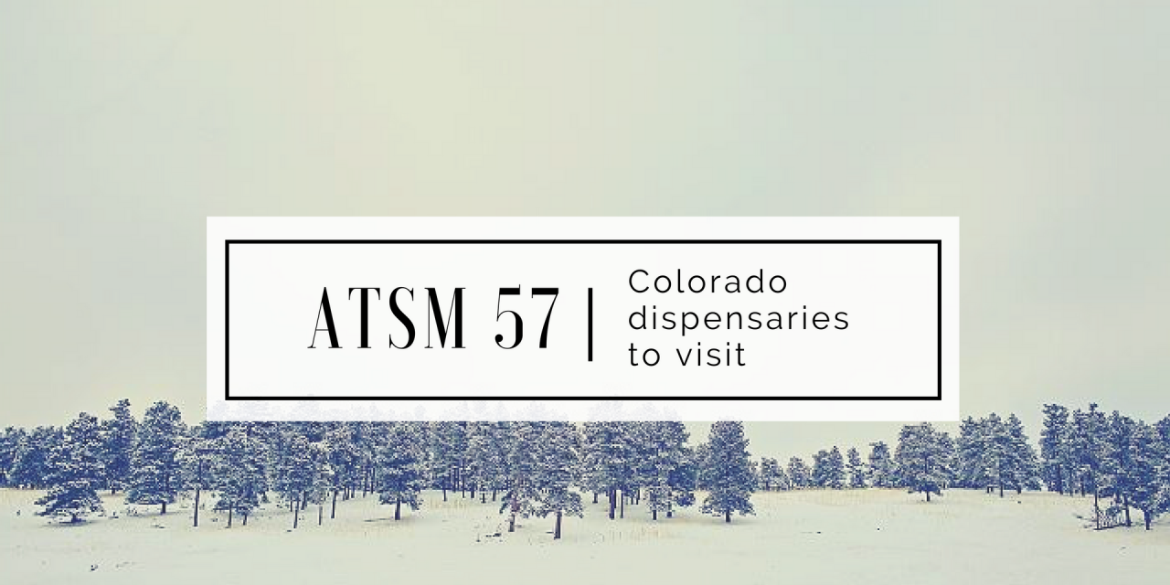 ATSM 57 | Colorado Dispensaries to Visit