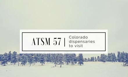 ATSM 57 | Colorado Dispensaries to Visit