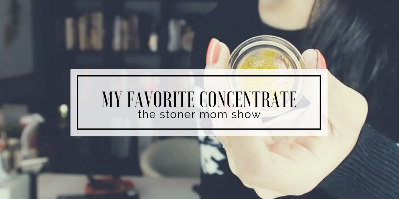 My Favorite Type of Concentrate   The Stoner Mom ShoC