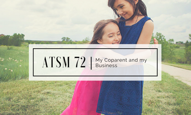 ATSM 72 | My Coparent and My Business