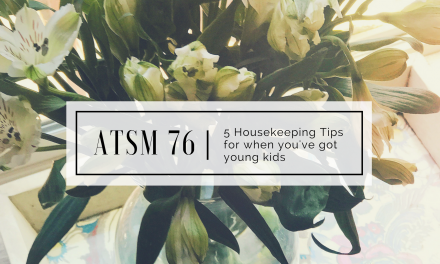 ATSM 76 | 5 Housekeeping Tips for Living with Little Ones