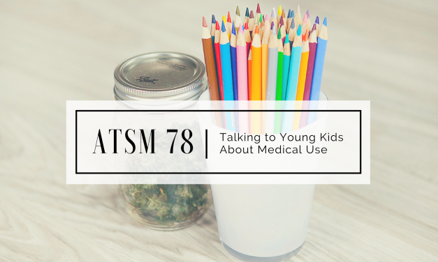 ATSM 78 | Talking to Young Kids About Medical Use