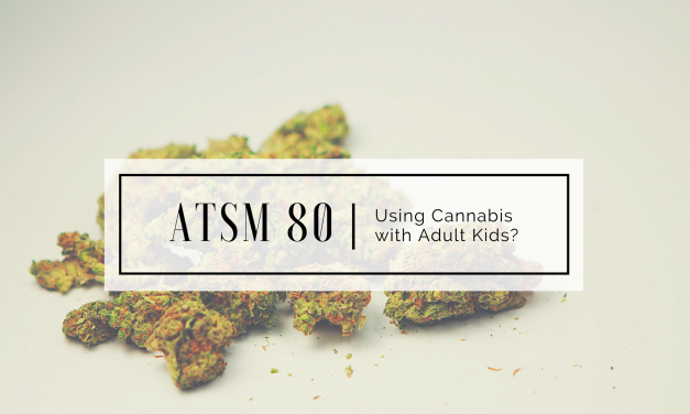 ATSM 80 | Using Cannabis with Adult Kids?